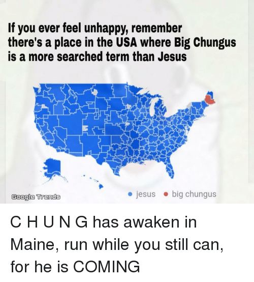 Google, Jesus, and Run: If you ever feel unhappy, remember  there's a place in the USA where Big Chungus  is a more searched term than Jesus  Google Trends  jesusbig chungus C H U N G has awaken in Maine, run while you still can, for he is COMING