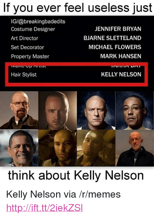"Memes, Flowers, and Hair: If you ever feel useless just  IG/@breakingbadedits  Costume Designer  Art Director  Set Decorator  Property Master  JENNIFER BRYAN  BJARNE SLETTELAND  MICHAEL FLOWERS  MARK HANSEN  Hair Stylist  KELLY NELSON  think about Kelly Nelson <p>Kelly Nelson via /r/memes <a href=""http://ift.tt/2iekZSl"">http://ift.tt/2iekZSl</a></p>"