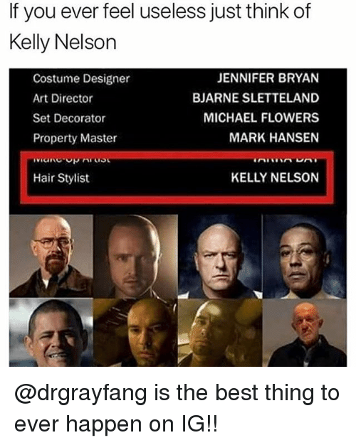 Memes, Best, and Flowers: If you ever feel useless just think of  Kelly Nelson  Costume Designer  Art Director  Set Decorator  Property Master  JENNIFER BRYAN  BJARNE SLETTELAND  MICHAEL FLOWERS  MARK HANSEN  Hair Stylist  KELLY NELSON @drgrayfang is the best thing to ever happen on IG!!