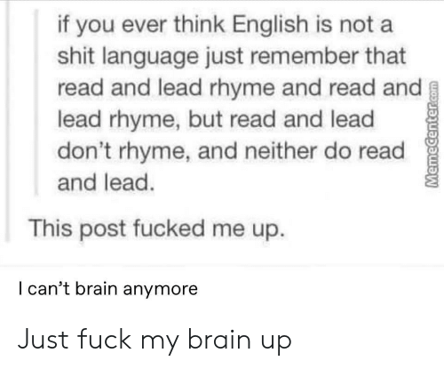 Shit, Brain, and Fuck: if you ever think English is not a  shit language just remember that  read and lead rhyme and read and  lead rhyme, but read and lead  don't rhyme, and neither do read  and lead.  This post fucked me up.  l can't brain anymore Just fuck my brain up