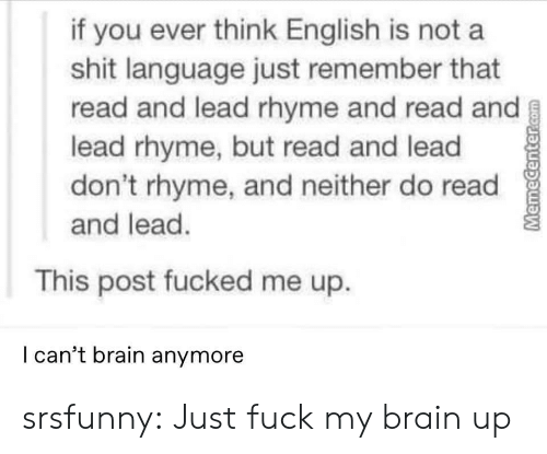 Shit, Tumblr, and Blog: if you ever think English is not a  shit language just remember that  read and lead rhyme and read and  lead rhyme, but read and lead  don't rhyme, and neither do read  and lead.  This post fucked me up.  I can't brain anymore  MemeCenter.com srsfunny:  Just fuck my brain up