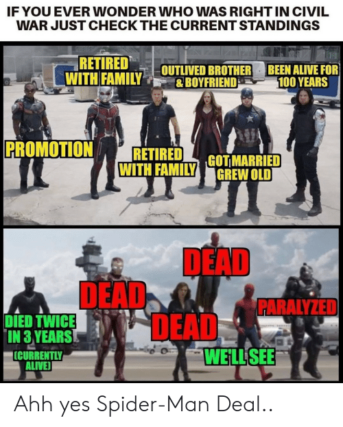 Civil War: IF YOU EVER WONDER WHO WAS RIGHTIN CIVIL  WAR JUST CHECK THE CURRENT STANDINGS  RETIRED  WITH FAMILY  BEEN ALIVE FOR  100 YEARS  OUTLIVED BROTHER  &BOYFRIEND  PROMOTION  RETIRED  WITH FAMILY  GOT MARRIED  GREW OLD  DEAD  DEAD  DEAD  WELL SEE  PARALYZED  DIED TWICE  IN 3 YEARS  ICURRENTLY  ALIVE Ahh yes Spider-Man Deal..