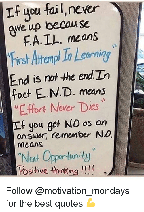 """Fail, Memes, and Mondays: If you fail, never  qwe up becau se  FA. IL. means  Frsh Atrampt In Learning  End is not the end In  cornin  fact E.N.D. means  """"E.ffort Never Dies  If you get NO as an  answer, remember No  means  Noxt Opportunidy  Posihve thnking! Follow @motivation_mondays for the best quotes 💪"""