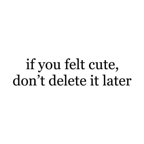 Cute, You, and Delete: if you felt cute,  don't delete it later