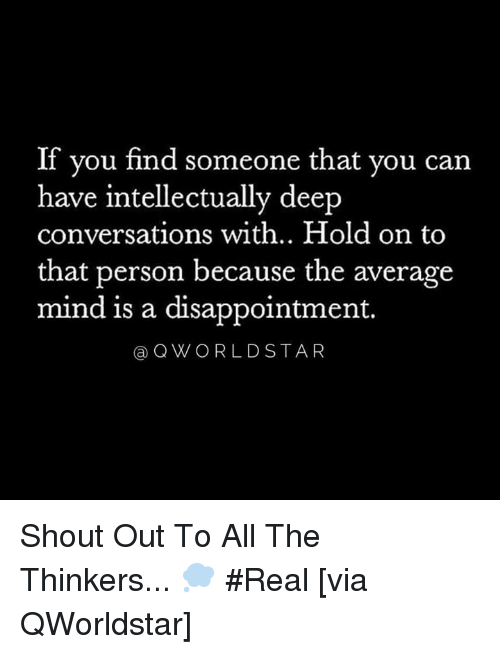Mind, Hood, and All The: If you find someone that you can  have intellectually deep  conversations with.. Hold on to  that person because the average  mind is a disappointment.  aQWORLDSTAR Shout Out To All The Thinkers... 💭 #Real [via QWorldstar]
