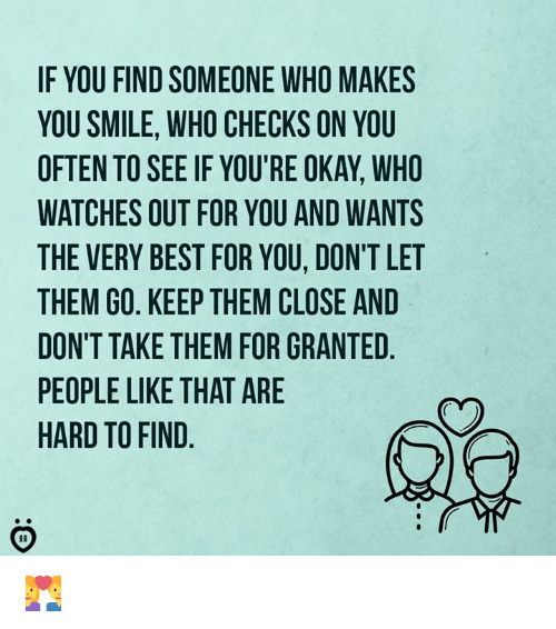 Best, Okay, and Smile: IF YOU FIND SOMEONE WHO MAKES  YOU SMILE, WHO CHECKS ON YOU  OFTEN TO SEE IF YOU'RE OKAY, WHO  WATCHES OUT FOR YOU AND WANTS  THE VERY BEST FOR YOU, DON'T LET  THEM GO. KEEP THEM CLOSE AND  DON'T TAKE THEM FOR GRANTED  PEOPLE LIKE THAT ARE  HARD TO FIND 👩❤️👨