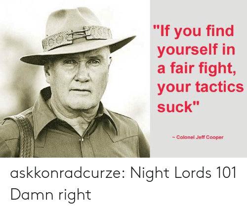 """Cooper: """"If you find  yourself in  a fair fight,  your tactics  suck""""  Colonel Jeff Cooper askkonradcurze:  Night Lords 101  Damn right"""