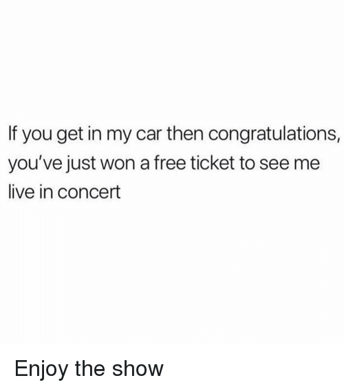 Congratulations, Free, and Live: If you get in my car then congratulations,  you've just won a free ticket to see me  live in concert Enjoy the show