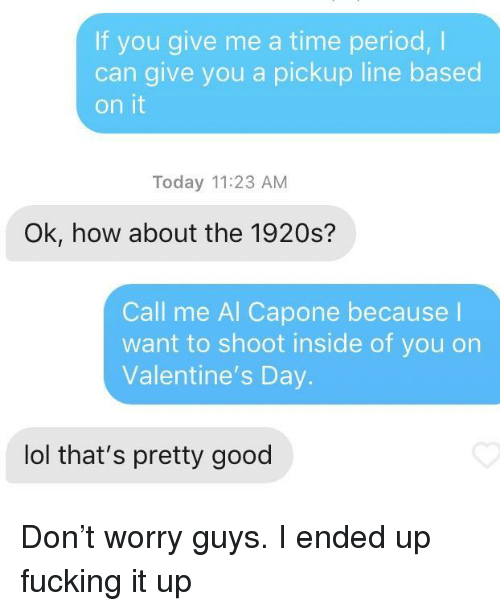 Fucking, Lol, and Period: If you give me a time period,I  can give you a pickup line based  on it  Today 11:23 AM  Ok, how about the 1920s?  Call me Al Capone because l  want to shoot inside of you on  Valentine's Day.  lol that's pretty good Don't worry guys. I ended up fucking it up