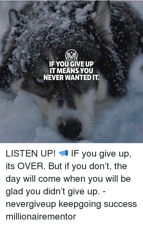 Memes, Never, and Success: IF YOU GIVE UP  IT MEANS YOU  NEVER WANTED IT LISTEN UP! 📣 IF you give up, its OVER. But if you don't, the day will come when you will be glad you didn't give up. - nevergiveup keepgoing success millionairementor