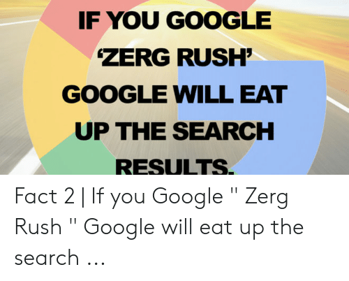 """Google Zerg: IF YOU GOOGLE  ZERG RUSH'  GOOGLE WILL EAT  UP THE SEARCH  RESULTS. Fact 2 