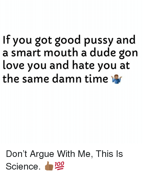 Arguing, Dude, and Good Pussy: If you got good pussy and  a smart mouth a dude gon  love you and hate you at  the same damn time Don't Argue With Me, This Is Science. 👍🏾💯