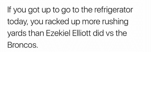 Broncos, Refrigerator, and Today: If you got up to go to the refrigerator  today, you racked up more rushing  yards than Ezekiel Elliott did vs the  Broncos.