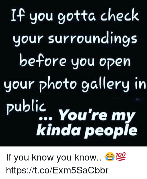 Photo, Open, and Check: If you gotta check  your surroundings  be-fore you open  your photo gallery in  public. You're my  kinda people If you know you know.. 😂💯 https://t.co/Exm5SaCbbr
