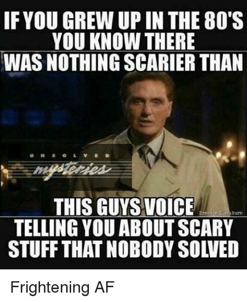 80s, Af, and Dank: IF YOU GREW UP IN THE 80'S  YOU KNOW THERE  WAS NOTHING SCARIER THAN  THIS GUYS VOICE  TELLING YOU ABOUT SCARY  STUFF THAT NOBODY SOLVED Frightening AF