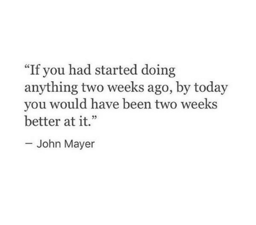"John Mayer: ""If you had started doing  anything two weeks ago, by today  you would have been two weeks  better at it.""  John Mayer"