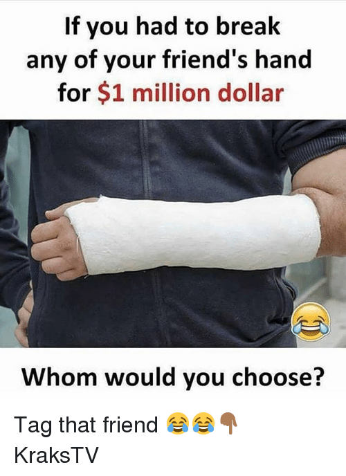 Friends, Memes, and Break: If you had to break  any of your friend's hand  for $1 million dollar  Whom would you choose? Tag that friend 😂😂👇🏾 KraksTV