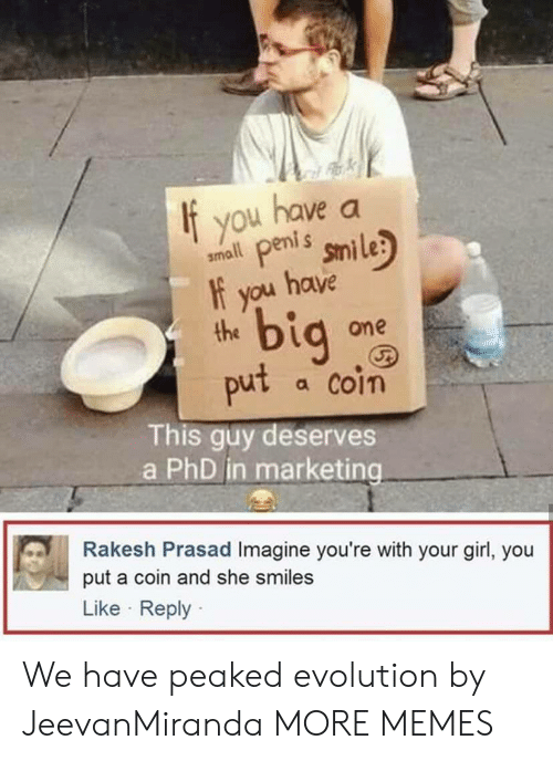 Peaked: If you have a  amll penis smile  the  put a coin  it peni s  f you have  bi  one  This guy deserves  a PhD in marketing  Rakesh Prasad Imagine you're with your girl, you  put a coin and she smiles  Like Reply We have peaked evolution by JeevanMiranda MORE MEMES