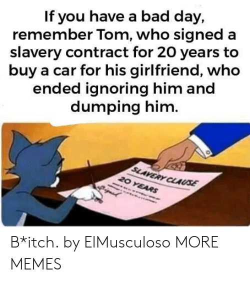 Bad, Bad Day, and Dank: If you have a bad day,  remember Tom, who signed a  slavery contract for 20 years to  buy a car for his girlfriend, who  ended ignoring him and  dumping him  SLAVERY CLAUSE  20 YEARS B*itch. by ElMusculoso MORE MEMES