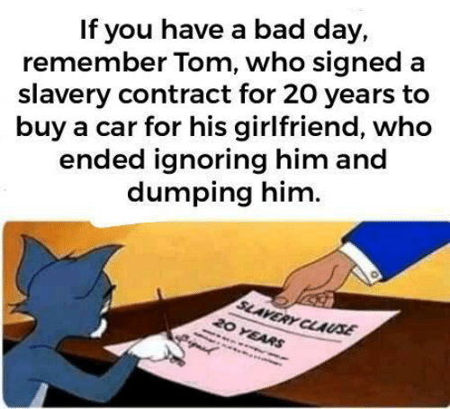 Bad, Bad Day, and Girlfriend: If you have a bad day,  remember Tom, who signed a  slavery contract for 20 years to  buy a car for his girlfriend, who  ended ignoring him and  dumping him.  SLAVERY CLAUSE  20 YEARS