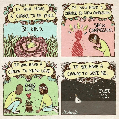 Love, Memes, and Compassion: IF you HAVE  A CHANCE TO BE KIND.  If you HAVE A  CHANCE to SHOW COMPASSION.  BE KIND.  3 SHOW  COMPASSION.  IF you HAVE A  CHANCE TO KNOW İOVE.  IF you HAVE A  CHANCE το Just BE.  KNOW  LOVE.  JusT  BE