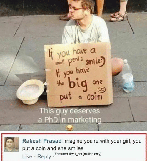 the big one: If you have a  Penis smile  you have  the big  one  put a coin  This guy deserves  a PhD in marketing  Rakesh Prasad Imagine you're with your girl, you  put a coin and she smiles  Featured @will ent (million only)  Like Reply