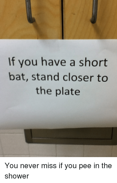 Pee In The Shower: If you have a short  bat, stand closer to  the plate You never miss if you pee in the shower