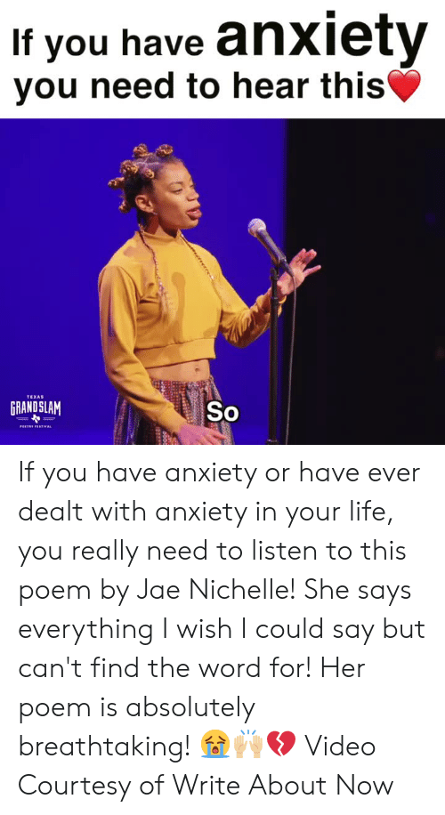 dealt: If you have anxiety  vou need to hear this  TEXAS  GRANDSLAM  So If you have anxiety or have ever dealt with anxiety in your life, you really need to listen to this poem by Jae Nichelle! She says everything I wish I could say but can't find the word for! Her poem is absolutely breathtaking!  😭🙌🏼💔  Video Courtesy of Write About Now