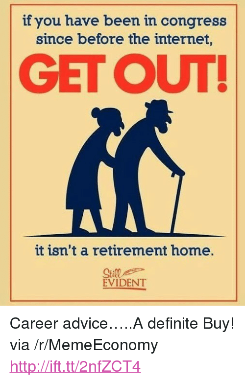 """evident: if you have been in congress  since before the internet  GET OUT  it isn't a retirement home.  Still  EVIDENT <p>Career advice&hellip;..A definite Buy! via /r/MemeEconomy <a href=""""http://ift.tt/2nfZCT4"""">http://ift.tt/2nfZCT4</a></p>"""