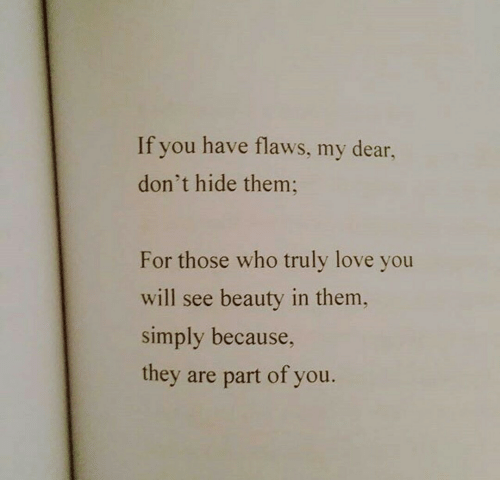 my dear: If you have flaws, my dear,  don't hide them  For those who truly love you  will see beauty in them,  simply because,  they are part of you.