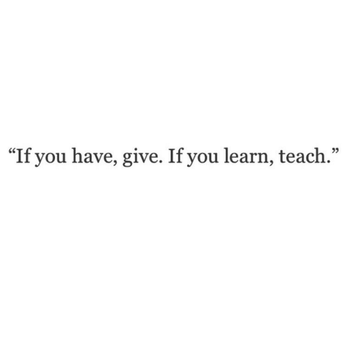 "You, Give, and Learn: ""If you have, give. If you learn, teach.""  25"