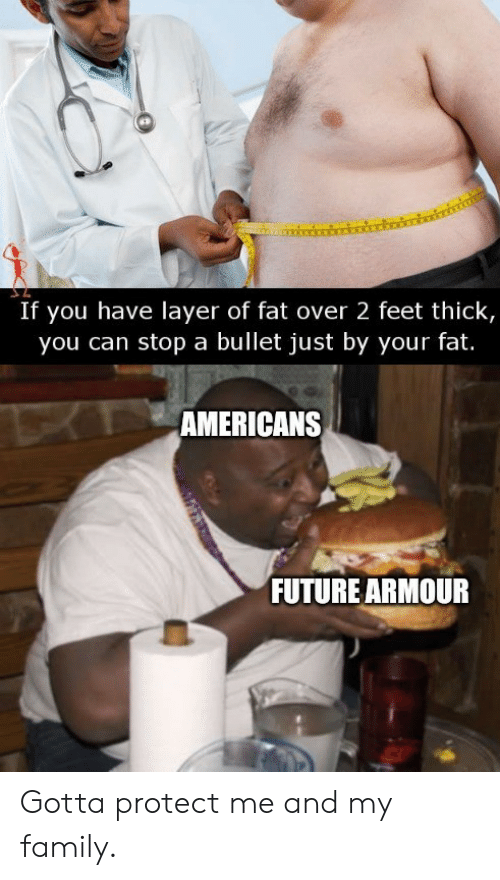 Family, Future, and Fat: If you have layer of fat over 2 feet thick,  you can stop a bullet just by your fat.  TAMERICANS  FUTURE ARMOUR Gotta protect me and my family.