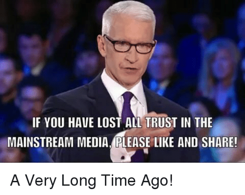 Memes, Lost, and Time: IF YOU HAVE LOST ALL TRUST IN THE  MAINSTREAM MEDIA, PLEASE LIKE AND SHARE! A Very Long Time Ago!