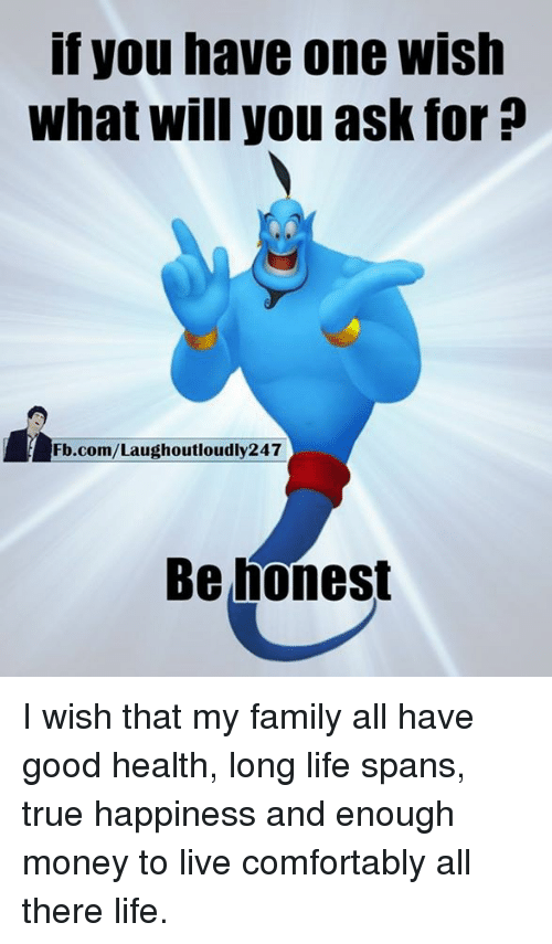 Honestity: If you have one Wish  what will you ask for?  Fb.com/Laughoutloudly247  Be honest I wish that my family all have good health, long life spans, true happiness and enough money to live comfortably all there life.