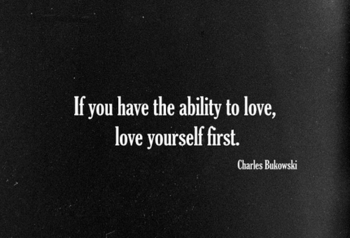 Charles: If you have the ability to love,  love yourself first.  Charles Bukowski