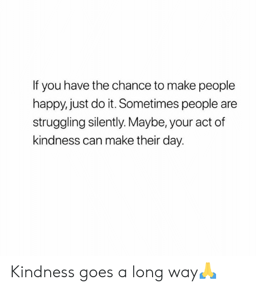 Just do it: If you have the chance to make people  happy, just do it. Sometimes people are  struggling silently. Maybe, your act of  kindness can make their day. Kindness goes a long way🙏