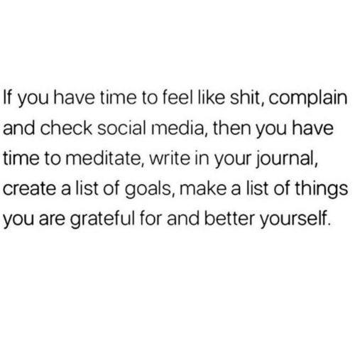 grateful: If you have time to feel like shit, complain  and check social media, then you have  time to meditate, write in your journal,  create a list of goals, make a list of things  you are grateful for and better yourself.