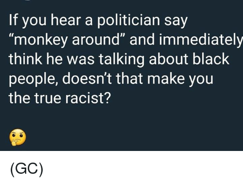 """Memes, True, and Black: If you hear a politician say  """"monkey around"""" and immediately  think he was talking about black  people, doesn't that make you  the true racist? (GC)"""