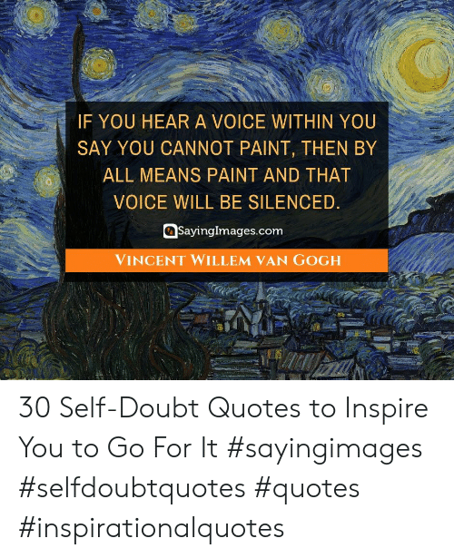 Paint, Quotes, and Voice: IF YOU HEARA VOICE WITHIN YOU  SAY YOU CANNOT PAINT, THEN BY  ALL MEANS PAINT AND THAT  VOICE WILL BE SILENCED.  SayingImages.com  VINCENT WILLEM VAN GOGH 30 Self-Doubt Quotes to Inspire You to Go For It #sayingimages #selfdoubtquotes #quotes #inspirationalquotes