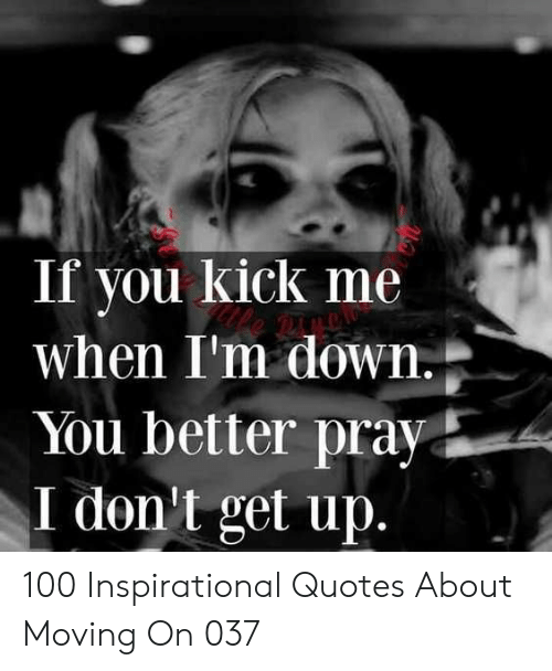 Quotes, Down, and Kick: If you kick me  when I'm down  You better pray  I don't get up 100 Inspirational Quotes About Moving On 037