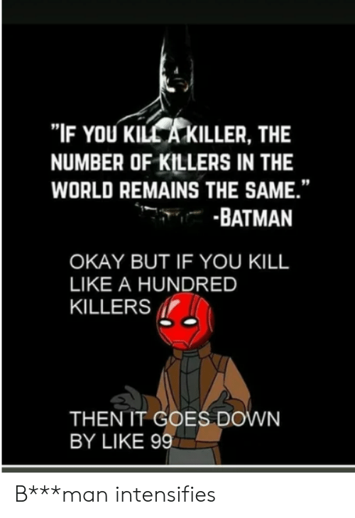 "Batman, Okay, and World: ""IF YOU KILL A KILLER, THE  NUMBER OF KILLERS IN THE  WORLD REMAINS THE SAME.""  -BATMAN  OKAY BUT IF YOU KILL  LIKE A HUNDRED  KILLERS  THEN IT GOES DOWN  BY LIKE 99 B***man intensifies"