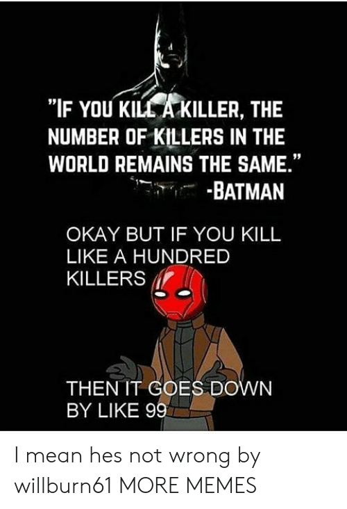 "Batman, Dank, and Memes: ""IF YOU KILL A KILLER, THE  NUMBER OF KILLERS IN THE  WORLD REMAINS THE SAME.""  -BATMAN  OKAY BUT IF YOU KILL  LIKE A HUNDRED  KILLERS  THEN IT COES DOWN  BY LIKE 99 I mean hes not wrong by willburn61 MORE MEMES"