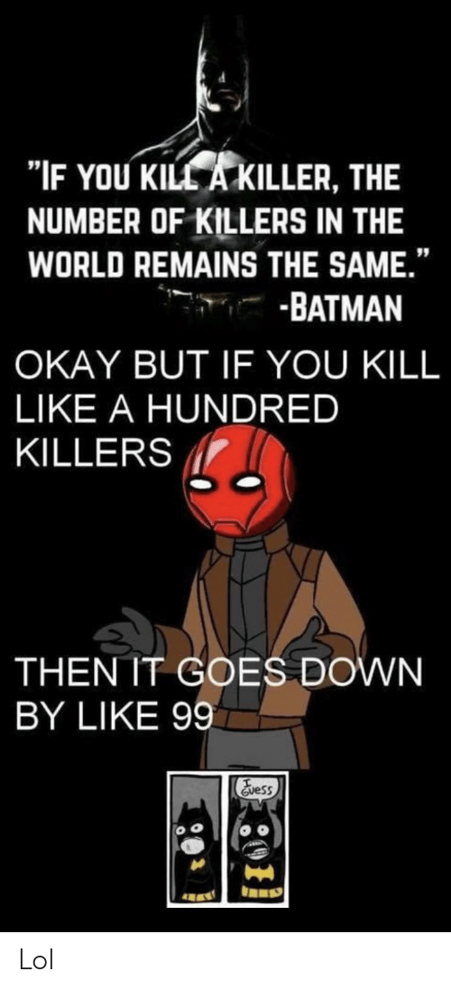 """Remains: """"IF YOU KILL A KILLER, THE  NUMBER OF KILLERS IN THE  WORLD REMAINS THE SAME.""""  -BATMAN  OKAY BUT IF YOU KILL  LIKE A HUNDRED  KILLERS  THEN IT GOES DOWN  BY LIKE 99  Evess Lol"""