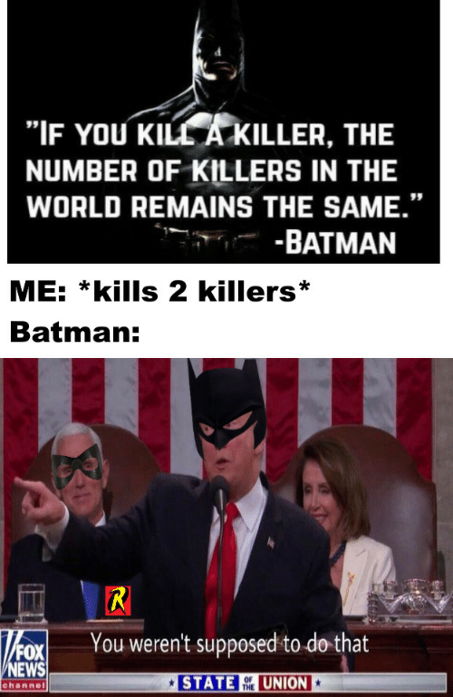"killer: ""IF YOU KILL A KILLER, THE  NUMBER OF KILLERS IN THE  WORLD REMAINS THE SAME.""  -BATMAN  ME: *kills 2 killers  Batman:  R  You weren't supposed to do that  FOX  NEWS  STATE  UNION  OF  THE  channel"