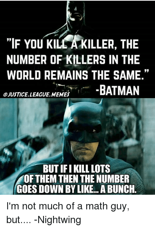 "Batman, Memes, and Justice League: ""IF You Klu KILLER, THE  NUMBER OF KILLERS IN THE  WORLD REMAINS THE SAME.""  BATMAN  OJUSTICELLEAGUE MEMES  BUT IFI KILL LOTS  OF THEM THEN THE NUMBER  GOES DOWN BY LIKE... ABUNCH I'm not much of a math guy, but.... -Nightwing"