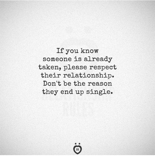 Respect, Taken, and Reason: If you know  someone is already  taken, please respect  their relationship.  Don't be the reason  they end up single.