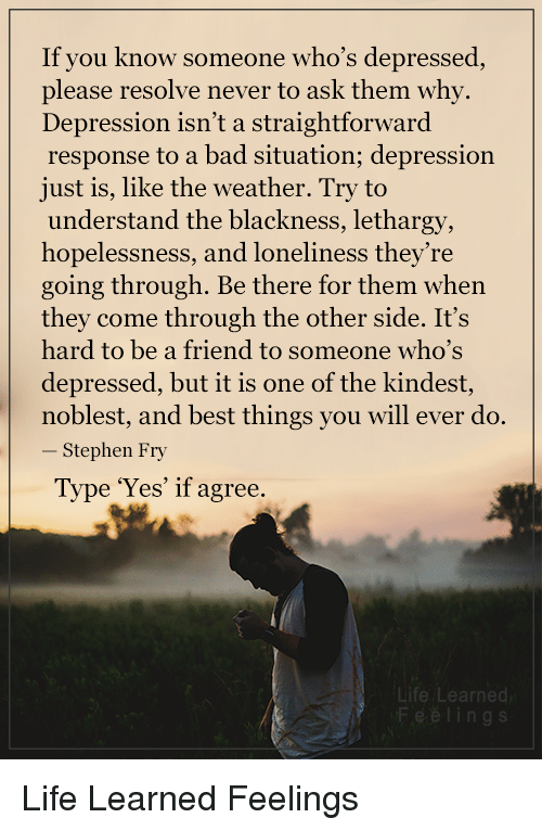 Straightforwardness: If you know someone who's depressed  please resolve never to ask them why.  Depression isn't a straightforward  response to a bad situation; depression  just is, like the weather. Try to  understand the blackness, lethargy,  hopelessness, and loneliness they're  going through. Be there for them when  they come through the other side. It's  hard to be a friend to someone who's  depressed, but it is one of the kindest  noblest, and best things you will ever do.  Stephen Fry  Type 'Yes' if agree.  Life Learned Life Learned Feelings