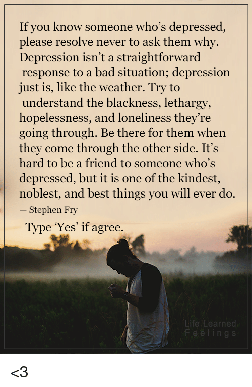 Straightforwardness: If you know someone who's depressed  please resolve never to ask them why.  Depression isn't a straightforward  response to a bad situation; depression  just is, like the weather. Try to  understand the blackness, lethargy,  hopelessness, and loneliness they're  going through. Be there for them when  they come through the other side. It's  hard to be a friend to someone who's  depressed, but it is one of the kindest  noblest, and best things you will ever do.  Stephen Fry  Type 'Yes' if agree.  Life Learned <3