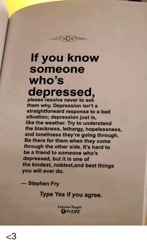 Straightforwardness: If you know  Someone  who's  depressed,  please resolve never to ask  them why. Depression isn't a  straightforward response to a bad  situation; depression just is,  like the weather. Try to understand  the blackness, lethargy, hopelessness,  and loneliness they're going through  Be there for them when they come  through the other side. It's hard to  be a friend to someone who's  depressed, but it is one of  the kindest, noblest,and best things  you will ever do.  -Stephen Fry  Type Yes if you agree.  Lessons Taught  、By LIFE <3