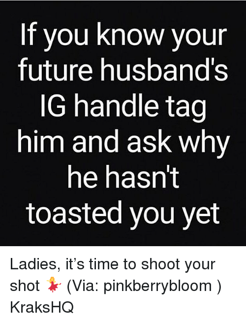 Future, Memes, and Time: If you know your  future husband's  lG handle tag  him and ask whvy  he hasn't  toasted you vet Ladies, it's time to shoot your shot 💃 (Via: pinkberrybloom ) KraksHQ